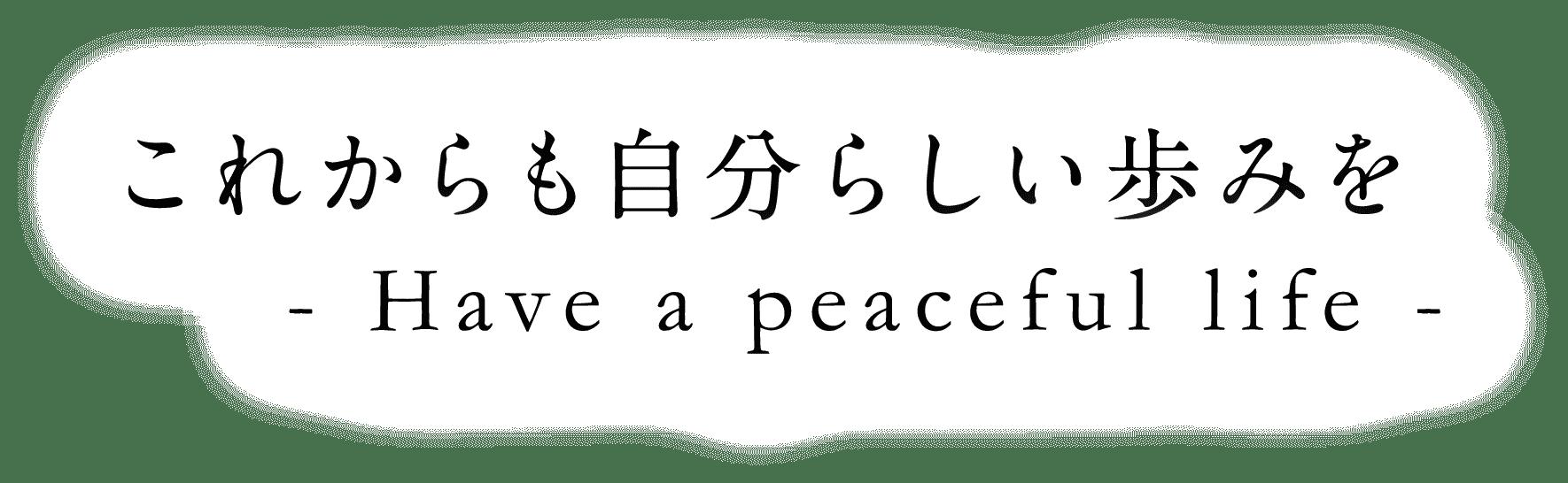 これからも自分らしい歩みを Have a peaceful life